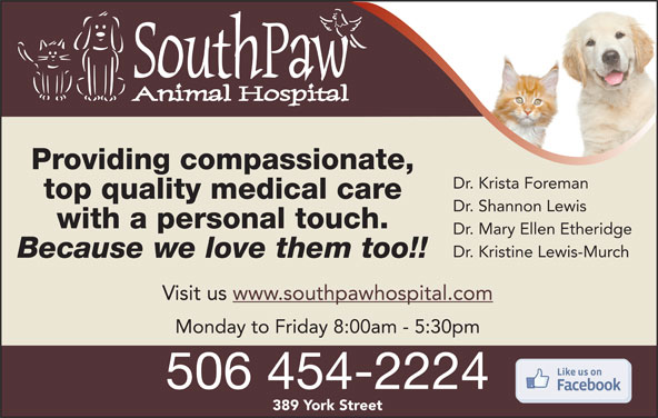 SouthPaw Animal Hospital (506-454-2224) - Display Ad - Providing compassionate, Dr. Krista Foreman top quality medical care Dr. Shannon Lewis with a personal touch. Dr. Mary Ellen Etheridge Dr. Kristine Lewis-Murch Because we love them too!! Visit us www.southpawhospital.com Monday to Friday 8:00am - 5:30pm 506 454-2224 389 York Street