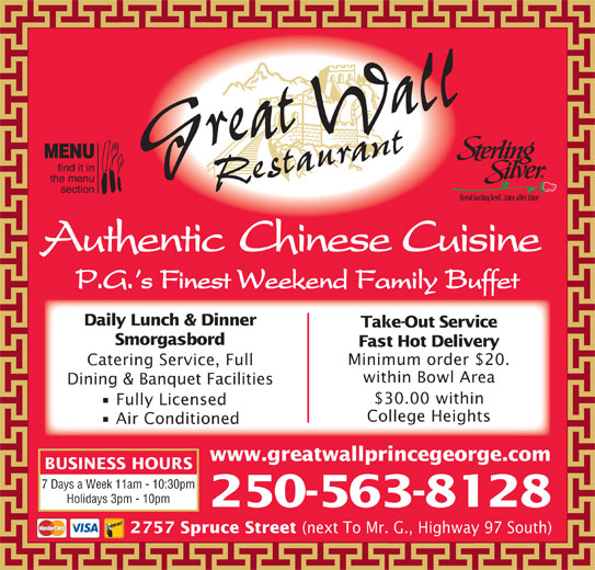 Great Wall Restaurant (250-563-8128) - Display Ad - Daily Lunch & Dinner Take-Out Service Smorgasbord Fast Hot Delivery Minimum order $20. Catering Service, Full within Bowl Area Dining & Banquet Facilities $30.00 within Fully Licensed College Heights Air Conditioned www.greatwallprincegeorge.com BUSINESS HOURS 7 Days a Week 11am - 10:30pm Holidays 3pm - 10pm P.G. s Finest Weekend Family Buffet 250-563-8128 2757 Spruce Street (next To Mr. G., Highway 97 South) Grreat Wall Restauant Authentic Chinese Cuisine