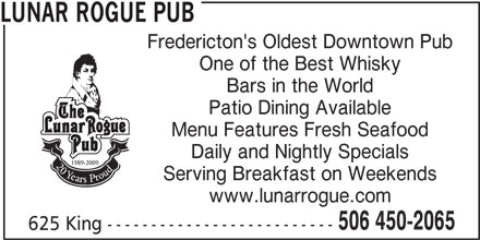 Lunar Rogue Pub (506-450-2065) - Annonce illustrée======= - LUNAR ROGUE PUB Fredericton's Oldest Downtown Pub One of the Best Whisky Bars in the World Patio Dining Available Menu Features Fresh Seafood Daily and Nightly Specials Serving Breakfast on Weekends www.lunarrogue.com 506 450-2065 625 King --------------------------