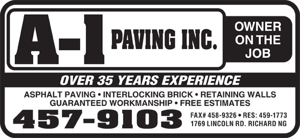 A-1 Paving Inc (506-457-9103) - Annonce illustrée======= - OWNER ON THE JOB OVER 35 YEARS EXPERIENCE ASPHALT PAVING   INTERLOCKING BRICK   RETAINING WALLS GUARANTEED WORKMANSHIP   FREE ESTIMATES FAX# 458-9326   RES: 459-1773 1769 LINCOLN RD. RICHARD NG 457-9103