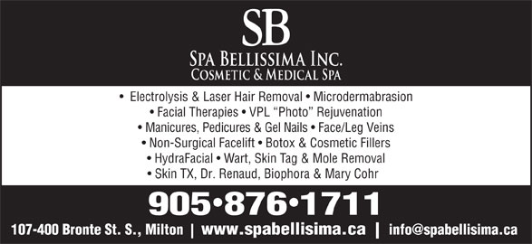Spa Bellissima/SB Electrolysis (905-876-1711) - Display Ad - Electrolysis & Laser Hair Removal   Microdermabrasion Facial Therapies   VPL  Photo  Rejuvenation Manicures, Pedicures & Gel Nails   Face/Leg Veins Non-Surgical Facelift   Botox & Cosmetic Fillers HydraFacial   Wart, Skin Tag & Mole Removal Skin TX, Dr. Renaud, Biophora & Mary Cohr 9058761711 107-400 Bronte St. S., Milton www.spabellisima.ca