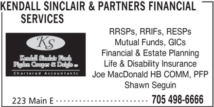 Kendall Sinclair & Partners Financial Services (705-498-6666) - Display Ad - SERVICES RRSPs, RRIFs, RESPs Mutual Funds, GICs Financial & Estate Planning Life & Disability Insurance Joe MacDonald HB COMM, PFP Shawn Seguin ------------------------ KENDALL SINCLAIR & PARTNERS FINANCIAL 705 498-6666 223 Main E