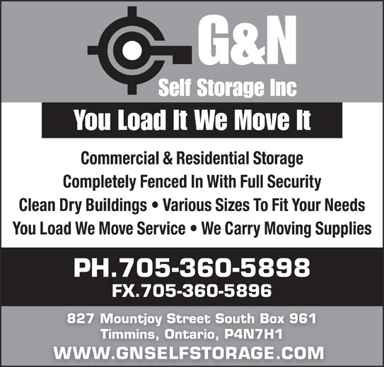 G & N Self Storage (705-360-5898) - Display Ad - You Load It We Move It Commercial & Residential Storage Completely Fenced In With Full Security Clean Dry Buildings   Various Sizes To Fit Your Needs You Load We Move Service   We Carry Moving Supplies PH.705-360-5898 FX.705-360-5896 827 Mountjoy Street South Box 961 Timmins, Ontario, P4N7H1 WWW.GNSELFSTORAGE.COM WWS