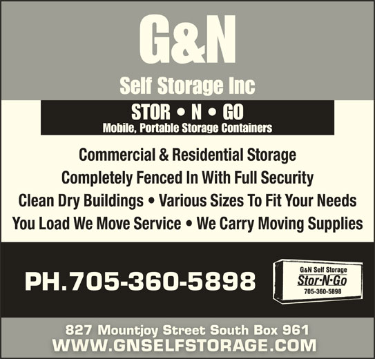 G & N Self Storage (705-360-5898) - Display Ad - Mobile, Portable Storage Containers Commercial & Residential Storage Completely Fenced In With Full Security Clean Dry Buildings   Various Sizes To Fit Your Needs You Load We Move Service   We Carry Moving Supplies PH.705-360-5898 827 Mountjoy Street South Box 961827 Mountjoy Street South Box 961 WWW.GNSELFSTORAGE.COM WWS STOR   N   GO