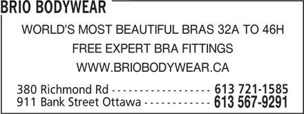Brio Bodywear (613-567-9291) - Display Ad - BRIO BODYWEAR WORLD'S MOST BEAUTIFUL BRAS 32A TO 46H FREE EXPERT BRA FITTINGS WWW.BRIOBODYWEAR.CA BRIO BODYWEAR WORLD'S MOST BEAUTIFUL BRAS 32A TO 46H FREE EXPERT BRA FITTINGS WWW.BRIOBODYWEAR.CA 613 721-1585 380 Richmond Rd ------------------ 911 Bank Street Ottawa ------------ 613 567-9291 613 721-1585 380 Richmond Rd ------------------ 911 Bank Street Ottawa ------------ 613 567-9291