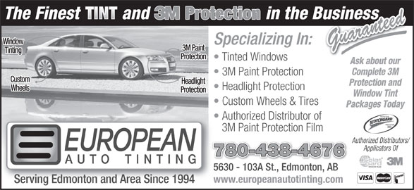 European Auto Tinting (780-438-4676) - Display Ad - Window Window Tint Custom Wheels & Tires Packages Today Ask about our Complete 3M PROTECTEUR 3M Paint Protection Custom Headlight Protection and Headlight Protection Wheels Protection Authorized Distributor of PROTECTOR 3M Paint Protection Film Authorized Distributors/ Applicators Of 780-438-4676 5630 - 103A St., Edmonton, AB5630 - 103A St., EdmontoAB www.europeanautotinting.com Serving Edmonton and Area Since 1994 Specializing In: Guaranteed 3M Paint Tinting Protection Tinted Windows
