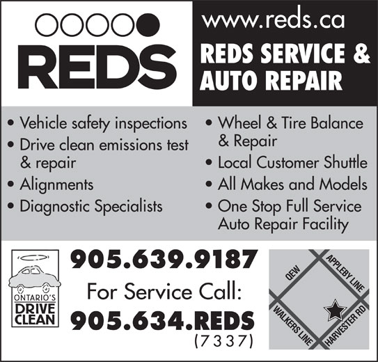 Reds Enterprises (905-639-9187) - Display Ad - www.reds.ca REDS SERVICE & AUTO REPAIR Vehicle safety inspections  Wheel & Tire Balance & Repair Drive clean emissions test & repair Local Customer Shuttle Alignments All Makes and Models Diagnostic Specialists One Stop Full Service Auto Repair Facility www.reds.ca REDS SERVICE & AUTO REPAIR Vehicle safety inspections  Wheel & Tire Balance & Repair Drive clean emissions test & repair Local Customer Shuttle Alignments All Makes and Models Diagnostic Specialists One Stop Full Service Auto Repair Facility
