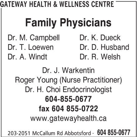Gateway Health & Wellness Centre (604-855-0677) - Display Ad - GATEWAY HEALTH & WELLNESS CENTRE Family Physicians Dr. M. Campbell   Dr. K. Dueck Dr. T. Loewen  Dr. D. Husband Dr. A. Windt  Dr. R. Welsh Dr. J. Warkentin Roger Young (Nurse Practitioner) Dr. H. Choi Endocrinologist 604-855-0677 fax 604 855-0722 www.gatewayhealth.ca 604 855-0677 203-2051 McCallum Rd Abbotsford