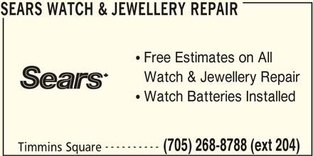 Sears Department Store (705-268-8788) - Display Ad - SEARS WATCH & JEWELLERY REPAIR Free Estimates on All Watch & Jewellery Repair Watch Batteries Installed ---------- (705) 268-8788 (ext 204) Timmins Square SEARS WATCH & JEWELLERY REPAIR