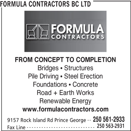 Formula Contractors BC Ltd (250-561-2933) - Display Ad - FORMULA CONTRACTORS BC LTD FROM CONCEPT TO COMPLETION Bridges   Structures Pile Driving   Steel Erection Foundations   Concrete Road + Earth Works Renewable Energy www.formulacontractors.com -- 250 561-2933 9157 Rock Island Rd Prince George 250 563-2931 Fax Line ----------------------------