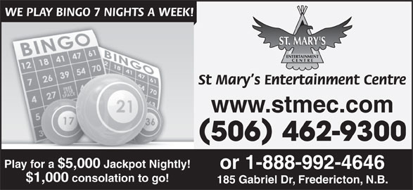 St Mary's Entertainment Centre (506-462-9300) - Display Ad - WE PLAY BINGO 7 NIGHTS A WEEK! St Mary s Entertainment Centre www.stmec.com 506 462-9300 Play for a $5,000 Jackpot Nightly! or 1-888-992-4646 $1,000 consolation to go! 185 Gabriel Dr, Fredericton, N.B.