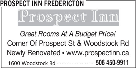 Prospect Inn Fredericton (506-450-9911) - Annonce illustrée======= - 1600 Woodstock Rd--------------- 506 450-9911 PROSPECT INN FREDERICTON Great Rooms At A Budget Price! Corner Of Prospect St & Woodstock Rd Newly Renovated   www.prospectinn.ca