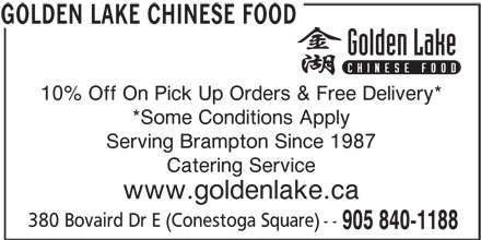 Golden Lake Chinese Food (905-840-1188) - Display Ad - 10% Off On Pick Up Orders & Free Delivery* *Some Conditions Apply Serving Brampton Since 1987 Catering Service www.goldenlake.ca 380 Bovaird Dr E (Conestoga Square) -- 905 840-1188 GOLDEN LAKE CHINESE FOOD