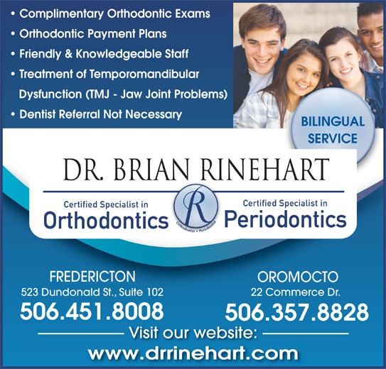 Dr Brian A Rinehart (506-451-8008) - Annonce illustrée======= - Complimentary Orthodontic Exams Orthodontic Payment Plans Friendly & Knowledgeable Staff Treatment of Temporomandibular Dysfunction (TMJ - Jaw Joint Problems) Dentist Referral Not Necessary BILINGUAL SERVICE DR. BRIAN RINEHARTAN RI Certified Specialist in Periodontics Orthodontics FREDERICTON OROMOCTO 523 Dundonald St., Suite 102 22 Commerce Dr. 506.451.8008 506.357.8828 Visit our website: www.drrinehart.comdi ht
