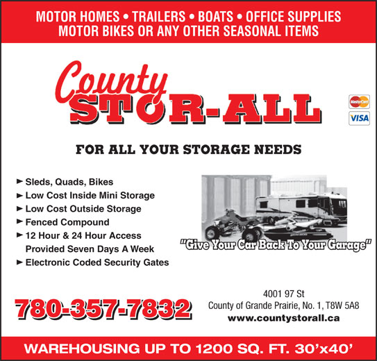 County Stor-All (780-538-9988) - Annonce illustrée======= - MOTOR HOMES   TRAILERS   BOATS   OFFICE SUPPLIES MOTOR BIKES OR ANY OTHER SEASONAL ITEMS FOR ALL YOUR STORAGE NEEDS Sleds, Quads, Bikes Low Cost Inside Mini Storage Low Cost Outside Storage Fenced Compound 12 Hour & 24 Hour Access Give Your Car Back To Your Garage Provided Seven Days A Week Electronic Coded Security Gates 4001 97 St County of Grande Prairie, No. 1, T8W 5A8 780-357-7832 www.countystorall.ca WAREHOUSING UP TO 1200 SQ. FT. 30 x40