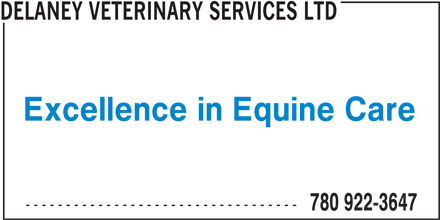 Delaney Veterinary Services Ltd (780-922-3647) - Display Ad - DELANEY VETERINARY SERVICES LTD Excellence in Equine Care ---------------------------------- 780 922-3647