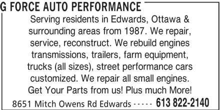 G Force Auto Performance (613-822-2140) - Display Ad - Serving residents in Edwards, Ottawa & surrounding areas from 1987. We repair, service, reconstruct. We rebuild engines transmissions, trailers, farm equipment, trucks (all sizes), street performance cars G FORCE AUTO PERFORMANCE customized. We repair all small engines. Get Your Parts from us! Plus much More! ----- 613 822-2140 8651 Mitch Owens Rd Edwards