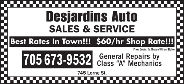 Desjardins Auto Sales & Service (705-673-9532) - Display Ad - 705 673-9532 Class  A  Mechanics Desjardins Auto SALES & SERVICE Best Rates In Town!!!  $60/hr Shop Rate!!! Prices Subject To Change Without Notice General Repairs by