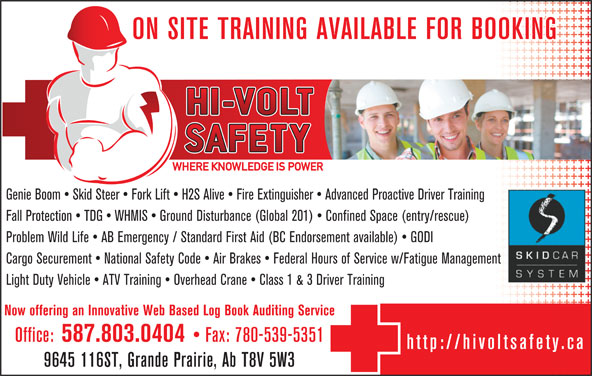 Hi-Volt Safety Courses Ltd (780-539-5353) - Annonce illustrée======= - ON SITE TRAINING AVAILABLE FOR BOOKING Genie Boom   Skid Steer   Fork Lift   H2S Alive   Fire Extinguisher   Advanced Proactive Driver Training Fall Protection   TDG   WHMIS   Ground Disturbance (Global 201)   Confined Space (entry/rescue) Problem Wild Life   AB Emergency / Standard First Aid (BC Endorsement available)   GODI Cargo Securement   National Safety Code   Air Brakes   Federal Hours of Service w/Fatigue Management Light Duty Vehicle   ATV Training   Overhead Crane   Class 1 & 3 Driver Training Now offering an Innovative Web Based Log Book Auditing Service Office: 587.803.0404 Fax: 780-539-5351 http://hivoltsafety.ca 9645 116ST, Grande Prairie, Ab T8V 5W3