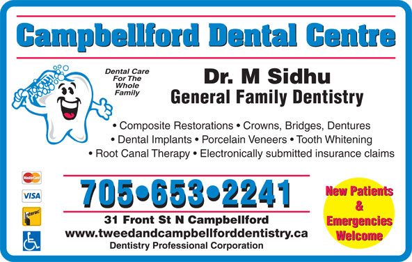 Campbellford Dental Centre (705-653-2241) - Display Ad - Campbellford Dental Centre Dental Care For The Dr. M Sidhu Family General Family Dentistry Composite Restorations   Crowns, Bridges, Dentures Dental Implants   Porcelain Veneers   Tooth Whitening Whole Root Canal Therapy   Electronically submitted insurance claims New Patients 705 653 2241 & 31 Front St N Campbellford Emergencies www.tweedandcampbellforddentistry.ca Welcome Dentistry Professional Corporation