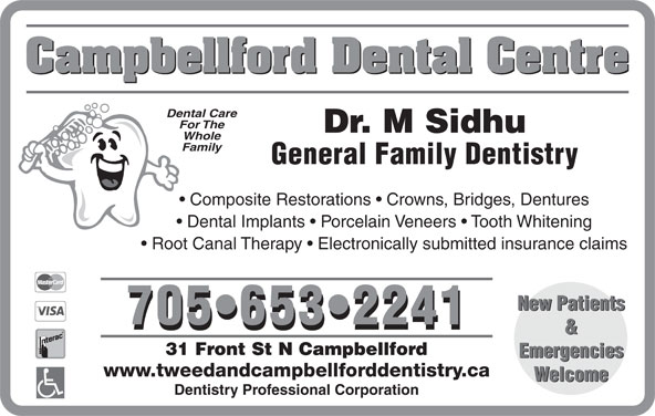 Campbellford Dental Centre (705-653-2241) - Display Ad - 31 Front St N Campbellford Emergencies www.tweedandcampbellforddentistry.ca Welcome Dentistry Professional Corporation & Campbellford Dental Centre Dental Care For The Dr. M Sidhu Whole Family General Family Dentistry Composite Restorations   Crowns, Bridges, Dentures Dental Implants   Porcelain Veneers   Tooth Whitening Root Canal Therapy   Electronically submitted insurance claims New Patients 705 653 2241