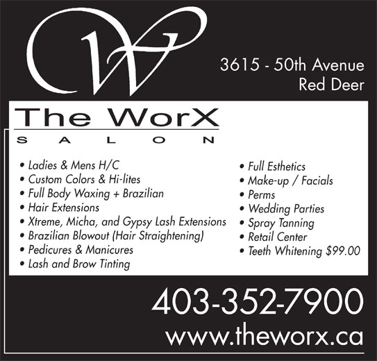 The WorX (403-352-7900) - Annonce illustrée======= - 3615 - 50th Avenue Red Deer Ladies & Mens H/C Full Esthetics Custom Colors & Hi-lites Make-up / Facials Full Body Waxing + Brazilian Perms Hair Extensions Wedding Parties Xtreme, Micha, and Gypsy Lash Extensions Spray Tanning Brazilian Blowout (Hair Straightening) Retail Center Pedicures & Manicures Teeth Whitening $99.00 Lash and Brow Tinting 403-352-7900 www.theworx.ca