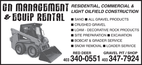 G N Management & Equip Rental (403-340-0551) - Display Ad - BOBCAT & GRADER SERVICE SNOW REMOVAL LOADER SERVICE RED DEER GRAVEL PIT / SHOP 403 403 340-0551 403347-7924 RESIDENTIAL, COMMERCIAL & LIGHT OILFIELD CONSTRUCTION SAND ALL GRAVEL PRODUCTS CRUSHED GRAVEL LOAM - DECORATIVE ROCK PRODUCTS SITE PREPARATION EXCAVATION BOBCAT & GRADER SERVICE SNOW REMOVAL LOADER SERVICE RED DEER GRAVEL PIT / SHOP 403 403 340-0551 403347-7924 RESIDENTIAL, COMMERCIAL & LIGHT OILFIELD CONSTRUCTION SAND ALL GRAVEL PRODUCTS CRUSHED GRAVEL LOAM - DECORATIVE ROCK PRODUCTS SITE PREPARATION EXCAVATION