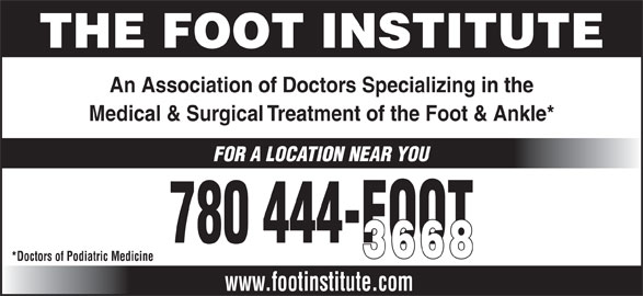The Foot Institute (780-444-3668) - Annonce illustrée======= - FOR A LOCATION NEAR YOU 780 444-FOOT 3668 *Doctors of Podiatric Medicine www.footinstitute.com THE FOOT INSTITUTE An Association of Doctors Specializing in the Medical & Surgical Treatment of the Foot & Ankle*