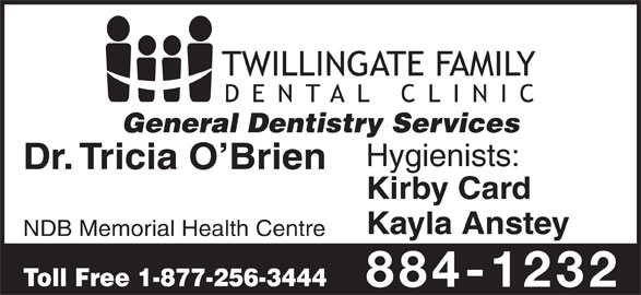 Twillingate Family Dental Clinic (709-884-1232) - Display Ad - General Dentistry Services Hygienists: Dr. Tricia O Brien Kirby Card Kayla Anstey NDB Memorial Health Centre Toll Free 1-877-256-3444 884-1232