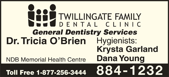 Twillingate Family Dental Clinic (709-884-1232) - Display Ad - Hygienists: Dr. Tricia O Brien Krysta Garland Dana Young NDB Memorial Health Centre Toll Free 1-877-256-3444 884-1232 General Dentistry Services