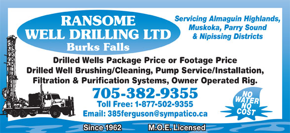 Ransome Well Drilling Ltd (705-382-9355) - Display Ad - Servicing Almaguin Highlands, RANSOME Muskoka, Parry Sound & Nipissing Districts WELL DRILLING LTD Burks Falls Drilled Wells Package Price or Footage Price Drilled Well Brushing/Cleaning, Pump Service/Installation, Filtration & Purification Systems, Owner Operated Rig. WATERNO 705-382-9355 Toll Free: 1-877-502-9355 COSTNO Since 1962 M.O.E. Licensed