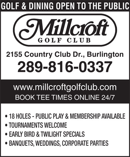 Millcroft Golf Club (905-332-5111) - Display Ad - 2155 Country Club Dr., Burlington 289-816-0337 www.millcroftgolfclub.com BOOK TEE TIMES ONLINE 24/7 18 HOLES - PUBLIC PLAY & MEMBERSHIP AVAILABLE TOURNAMENTS WELCOME EARLY BIRD & TWILIGHT SPECIALS BANQUETS, WEDDINGS, CORPORATE PARTIES GOLF & DINING OPEN TO THE PUBLIC