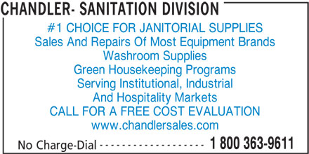Chandler-Sanitation Division (506-658-8000) - Display Ad - Sales And Repairs Of Most Equipment Brands Washroom Supplies Green Housekeeping Programs Serving Institutional, Industrial And Hospitality Markets CALL FOR A FREE COST EVALUATION www.chandlersales.com ------------------- 1 800 363-9611 No Charge-Dial CHANDLER- SANITATION DIVISION #1 CHOICE FOR JANITORIAL SUPPLIES