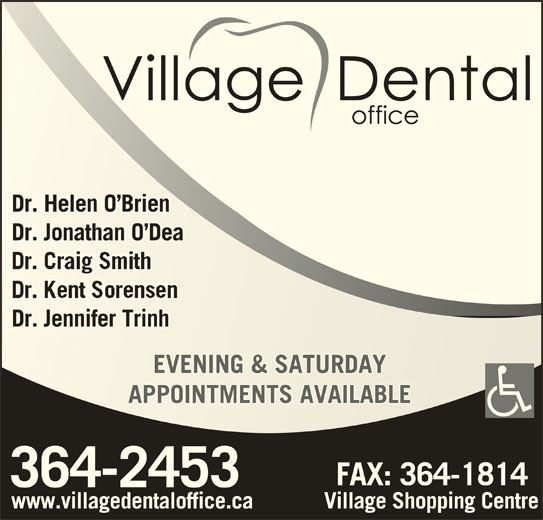 The Village Dental (709-364-2453) - Display Ad - Dr. Helen O BrienDr. Helen O Brien Dr. Jonathan O DeaDr. Jonathan O Dea Dr. Jennifer TrinhDr. Jennifer Trinh EVENING & SATURDAYEVENING & SATURDAY APPOINTMENTS AVAILABLEAPPOINTMENTS AVAILABLE www.villagedentaloffice.ca Village Shopping Centre