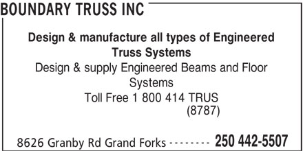 Boundary Truss Inc (250-442-5507) - Display Ad - BOUNDARY TRUSS INC Design & manufacture all types of Engineered Truss Systems Design & supply Engineered Beams and Floor Systems Toll Free 1 800 414 TRUS (8787) -------- 250 442-5507 8626 Granby Rd Grand Forks