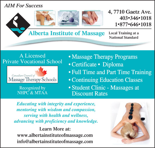 Alberta Institute Of Massage (403-346-1018) - Display Ad - AIM For Success 4, 7710 Gaetz Ave. 4033461018 National Standard A Licensed Massage Therapy Programs Private Vocational School Certificate   Diploma Full Time and Part Time Training Continuing Education Classes Recognized by Student Clinic - Massages at NHPC & MTAA Discount Rates Educating with integrity and experience, mentoring with wisdom and compassion, serving with health and wellness, advancing with proficiency and knowledge. Learn More at: www.albertainstituteofmassage.com 18776461018 Local Training at a Alberta Institute of Massageg