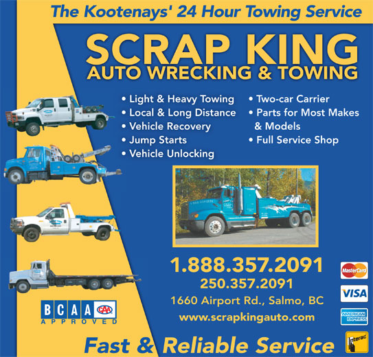 Scrap King Autowrecking & Towing Ltd (250-357-2091) - Display Ad - The Kootenays' 24 Hour Towing Service SCRAP KING Two-car Carrier Light & Heavy Towing Local & Long Distance Parts for Most Makes & Models Vehicle Recovery Jump Starts Full Service Shop Vehicle Unlocking 1.888.357.2091 250.357.2091 1660 Airport Rd., Salmo, BC www.scrapkingauto.com Fast & Reliable Service