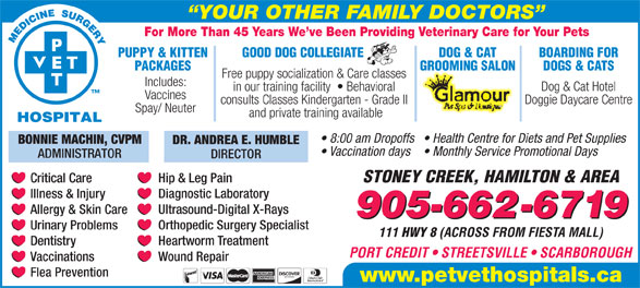 Pet Vet Hospitals (905-662-6719) - Display Ad - YOUR OTHER FAMILY DOCTORS For More Than 45 Years We ve Been Providing Veterinary Care for Your Pets PUPPY & KITTEN GOOD DOG COLLEGIATE DOG & CAT BOARDING FOR PACKAGES GROOMING SALON DOGS & CATS Free puppy socialization & Care classes Includes: Dog & Cat Hotel in our training facility    Behavioral Vaccines Doggie Daycare Centre consults Classes Kindergarten - Grade II Spay/ Neuter and private training available 8:00 am Dropoffs  Health Centre for Diets and Pet Supplies BONNIE MACHIN, CVPM Vaccination days  Monthly Service Promotional Days ADMINISTRATOR DIRECTOR STONEY CREEK, HAMILTON & AREA Critical Care Hip & Leg Pain Diagnostic Laboratory Illness & Injury Ultrasound-Digital X-Rays Allergy & Skin Care 905-662-6719 Orthopedic Surgery Specialist Urinary Problems 111 HWY 8 (ACROSS FROM FIESTA MALL) Heartworm Treatment Dentistry PORT CREDIT   STREETSVILLE   SCARBOROUGH Wound Repair Vaccinations Flea Prevention www.petvethospitals.ca DR. ANDREA E. HUMBLE