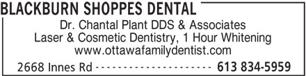 Blackburn Shoppes Dental (613-834-5959) - Display Ad - BLACKBURN SHOPPES DENTAL 2668 Innes Rd Dr. Chantal Plant DDS & Associates Laser & Cosmetic Dentistry, 1 Hour Whitening www.ottawafamilydentist.com --------------------- 613 834-5959