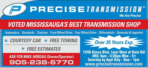 Precise Transmission Inc (905-238-6770) - Display Ad - VOTED MISSISSAUGA S BEST TRANSMISSION SHOP Automatics    Standards    Clutches    Front Wheel Drive    Four Wheel Drive    Differentials    Domestic & Imported COURTESY CAR FREE TOWING Over 35 Years Exp. FREE ESTIMATES 1246 Aimco Blvd, (Just West of Dixie Rd) HRS: 8am - 5:30pm Mon - Fri ASK FOR MIKE ARBEAU (Owner/Operator) Saturday by Appt Only - 9am - 1pm 905-238-6770 www.precisetransmission.com