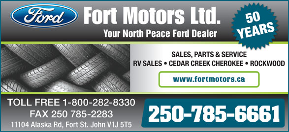 Fort Motors (250-785-6661) - Annonce illustrée======= - 50 Your North Peace Ford Dealer YEARS SALES, PARTS & SERVICEVICESER RV SALES   CEDAR CREEK CHEROKEE   ROCKWOOD www.fortmotors.ca TOLL FREE 1-800-282-8330 FAX 250 785-2283 250-785-6661 11104 Alaska Rd, Fort St. John V1J 5T5