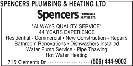 """Spencers Plumbing & Heating Ltd (506-444-9003) - Display Ad - ------------------ (506) 444-9003 715 Clements Dr SPENCERS PLUMBING & HEATING LTD """"ALWAYS QUALITY SERVICE"""" 44 YEARS EXPERIENCE Residential - Commercial   New Construction - Repairs Bathroom Renovations   Dishwashers Installed Water Pump Service - Pipe Thawing Hot Water Heating"""