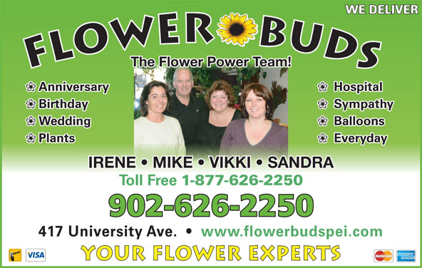 Flower Buds (902-626-2250) - Display Ad - WE DELIVER The Flower Power Team! Hospital Anniversary Sympathy 1-877-626-2250 Birthday Balloons Wedding Everyday Plants IRENE   MIKE   VIKKI   SANDRA Toll Free 902-626-2250 417 University Ave.     www.flowerbudspei.com Your Flower Experts