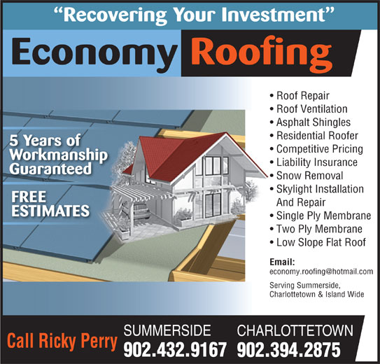 Economy Roofing (902-432-9167) - Display Ad - Recovering Your Investment Economy Roofing Roof Repair  Roof Repair Roof Ventilation  Roof Ventilation Asphalt Shingles Residential Roofer 5 Years of Competitive Pricing Workmanship Liability Insurance Guaranteed Snow Removal Skylight Installation FREE And Repair ESTIMATES Single Ply Membrane Two Ply Membrane Low Slope Flat Roof Email: Serving Summerside,Serving Summerside, Charlottetown & Island WideCharlottetown & Island Wide SUMMERSIDE CHARLOTTETOWN Call Ricky Perry 902.432.9167 902.394.2875