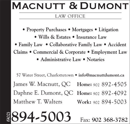 Macnutt & Dumont (902-894-5003) - Display Ad - LAW OFFICE Property Purchases   Mortgages   Litigation Wills & Estates   Insurance Law Claims   Commercial & Corporate   Employment Law Administrative Law   Notaries 57 Water Street, Charlottetown James W. Macnutt, QC Home: 902 892-4505 Daphne E. Dumont, QC Home: 902 892-4092 Matthew T. Walters Work: 902 894-5003 894-5003 Fax: 902 368-3782 LAW OFFICE Property Purchases   Mortgages   Litigation Wills & Estates   Insurance Law Family Law    Collaborative Family Law   Accident Claims   Commercial & Corporate   Employment Law Administrative Law   Notaries 57 Water Street, Charlottetown James W. Macnutt, QC Home: 902 892-4505 Daphne E. Dumont, QC Home: 902 892-4092 Matthew T. Walters Work: 902 894-5003 894-5003 Fax: 902 368-3782 Family Law    Collaborative Family Law   Accident
