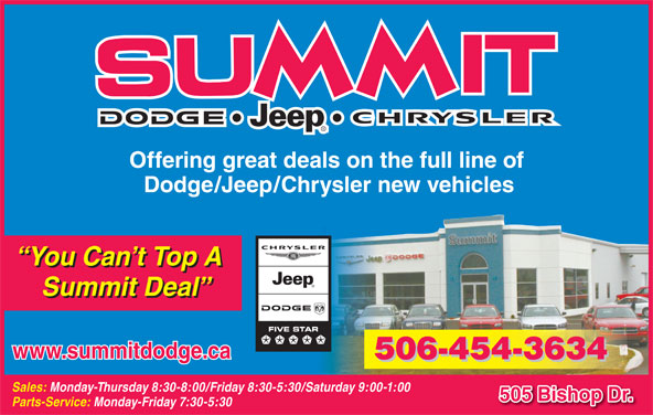 Summit Dodge (506-454-3634) - Display Ad - Offering great deals on the full line of Dodge/Jeep/Chrysler new vehicles You Can t Top A Summit Deal www.summitdodge.ca 506-454-3634 Sales: Monday-Thursday 8:30-8:00/Friday 8:30-5:30/Saturday 9:00-1:00 505 Bishop Dr. Parts-Service: Monday-Friday 7:30-5:30 Offering great deals on the full line of Dodge/Jeep/Chrysler new vehicles You Can t Top A Summit Deal www.summitdodge.ca 506-454-3634 Sales: Monday-Thursday 8:30-8:00/Friday 8:30-5:30/Saturday 9:00-1:00 505 Bishop Dr. Parts-Service: Monday-Friday 7:30-5:30