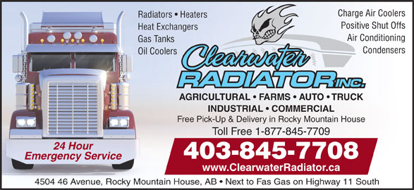 Clearwater Radiator Inc (403-845-7708) - Annonce illustrée======= - Charge Air Coolers Radiators   Heaters Positive Shut Offs Heat Exchangers Air Conditioning Gas Tanks Condensers Oil Coolers AGRICULTURAL   FARMS   AUTO   TRUCK INDUSTRIAL   COMMERCIAL Free Pick-Up & Delivery in Rocky Mountain House Toll Free 1-877-845-7709 24 Hour 403-845-7708 www.ClearwaterRadiator.ca 4504 46 Avenue, Rocky Mountain House, AB   Next to Fas Gas on Highway 11 South Emergency Service