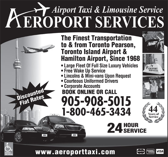Aeroport Taxi & Limousine Service (1-855-260-7141) - Display Ad - Discounted Flat Rates 905-908-5015 1-800-465-3434 HOUR 24 SERVICE ACCESSIBLE www.aeroporttaxi.com VANS AVAILABLE to & from Toronto Pearson, Toronto Island Airport & Hamilton Airport, Since 1968 Large Fleet Of Full Size Luxury Vehicles Free Wake Up Service Lincolns & Mini-vans Upon Request Courteous Uniformed Drivers The Finest Transportation Corporate Accounts BOOK ONLINE OR CALL