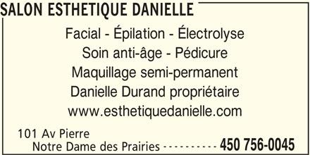 Salon Esthetique Danielle (450-756-0045) - Annonce illustrée======= - SALON ESTHETIQUE DANIELLE Facial - Épilation - Électrolyse Soin anti-âge - Pédicure Maquillage semi-permanent Danielle Durand propriétaire www.esthetiquedanielle.com 101 Av Pierre ---------- 450 756-0045 Notre Dame des Prairies