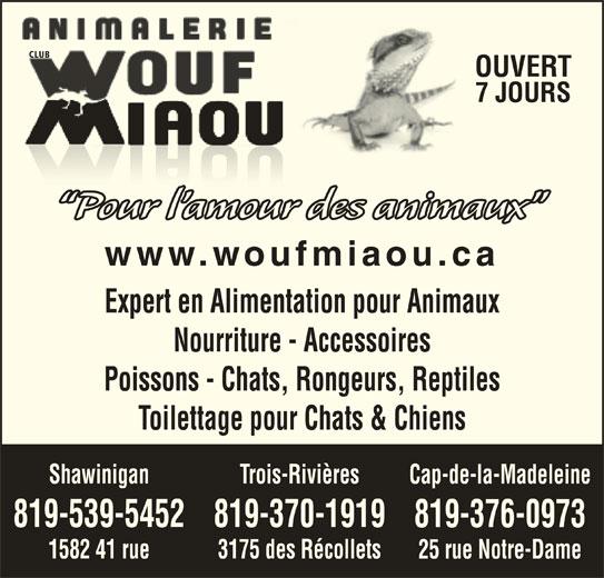 Animalerie Club Wouf Miaou Shawinigan (819-539-5452) - Annonce illustrée======= - OUVERT 7 JOURS Pour l amour des animaux www.woufmiaou.ca Expert en Alimentation pour Animaux Nourriture - Accessoires Poissons - Chats, Rongeurs, Reptiles Toilettage pour Chats & Chiens Trois-RivièresShawinigan Cap-de-la-Madeleine 819-370-1919819-539-5452 819-376-0973 3175 des Récollets1582 41 rue 25 rue Notre-Dame CLUB
